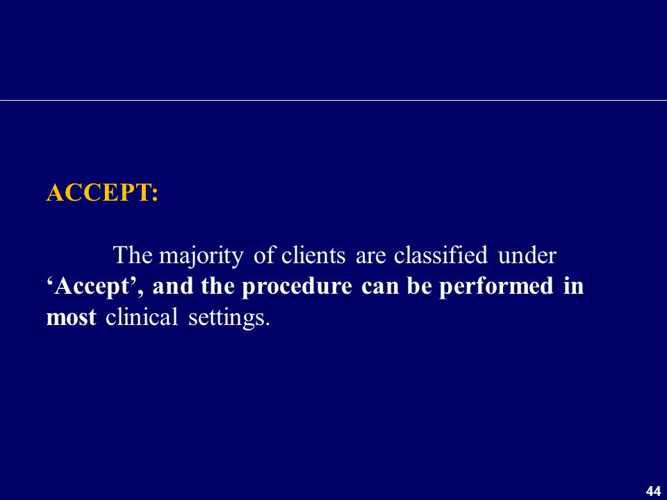 44 ACCEPT: The majority of clients are classified under 'Accept', and the procedure can be performed in most clinical settings.