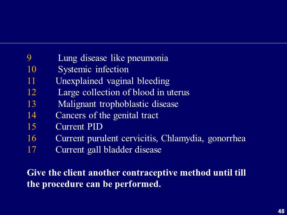 48 9 Lung disease like pneumonia 10 Systemic infection 11 Unexplained vaginal bleeding 12 Large collection of blood in uterus 13 Malignant trophoblast