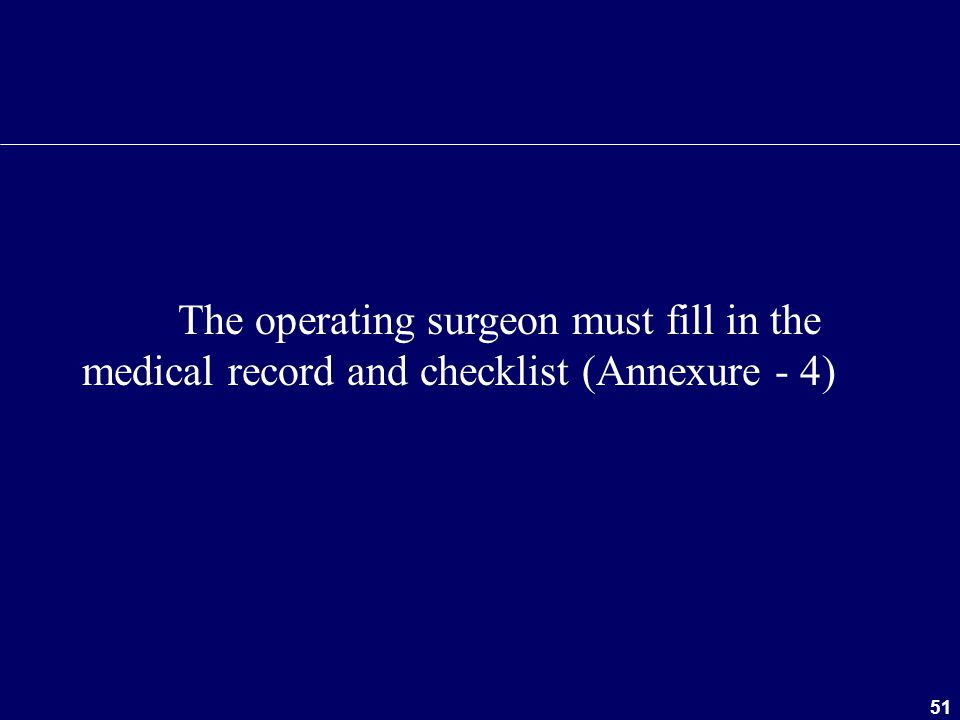 51 The operating surgeon must fill in the medical record and checklist (Annexure - 4)