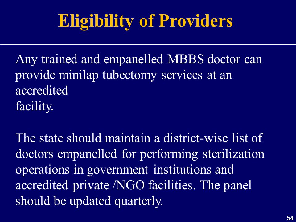 54 Eligibility of Providers Any trained and empanelled MBBS doctor can provide minilap tubectomy services at an accredited facility. The state should