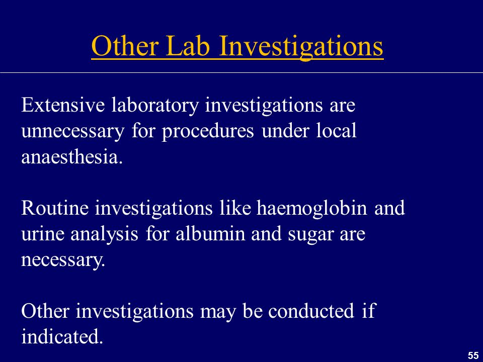 55 Other Lab Investigations Extensive laboratory investigations are unnecessary for procedures under local anaesthesia. Routine investigations like ha