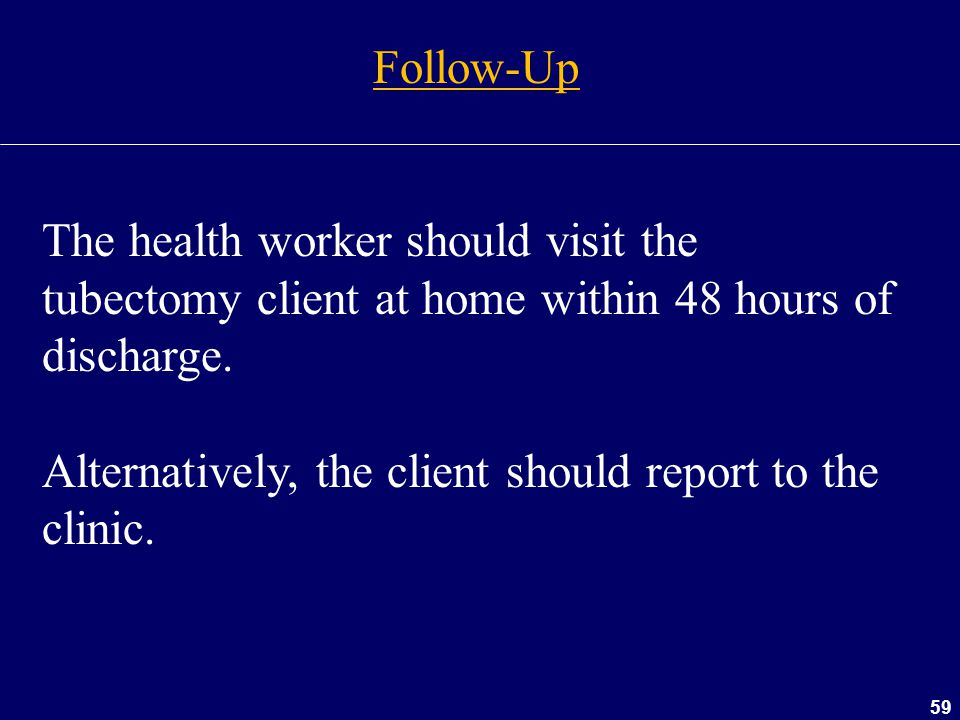 59 Follow-Up The health worker should visit the tubectomy client at home within 48 hours of discharge. Alternatively, the client should report to the