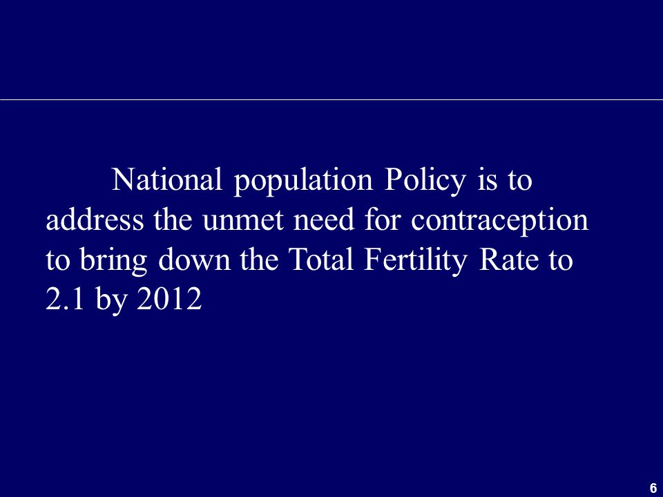 6 National population Policy is to address the unmet need for contraception to bring down the Total Fertility Rate to 2.1 by 2012