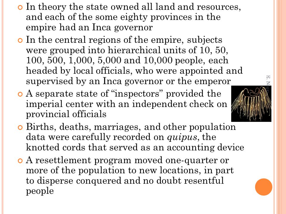 In theory the state owned all land and resources, and each of the some eighty provinces in the empire had an Inca governor In the central regions of the empire, subjects were grouped into hierarchical units of 10, 50, 100, 500, 1,000, 5,000 and 10,000 people, each headed by local officials, who were appointed and supervised by an Inca governor or the emperor A separate state of inspectors provided the imperial center with an independent check on provincial officials Births, deaths, marriages, and other population data were carefully recorded on quipus, the knotted cords that served as an accounting device A resettlement program moved one-quarter or more of the population to new locations, in part to disperse conquered and no doubt resentful people E.