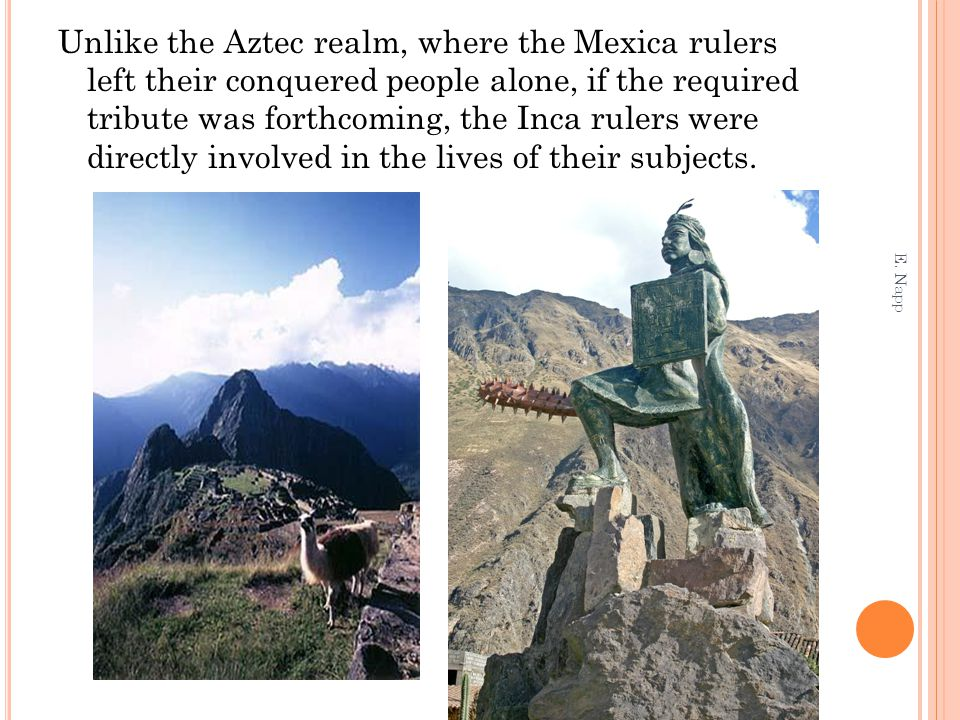 Unlike the Aztec realm, where the Mexica rulers left their conquered people alone, if the required tribute was forthcoming, the Inca rulers were directly involved in the lives of their subjects.