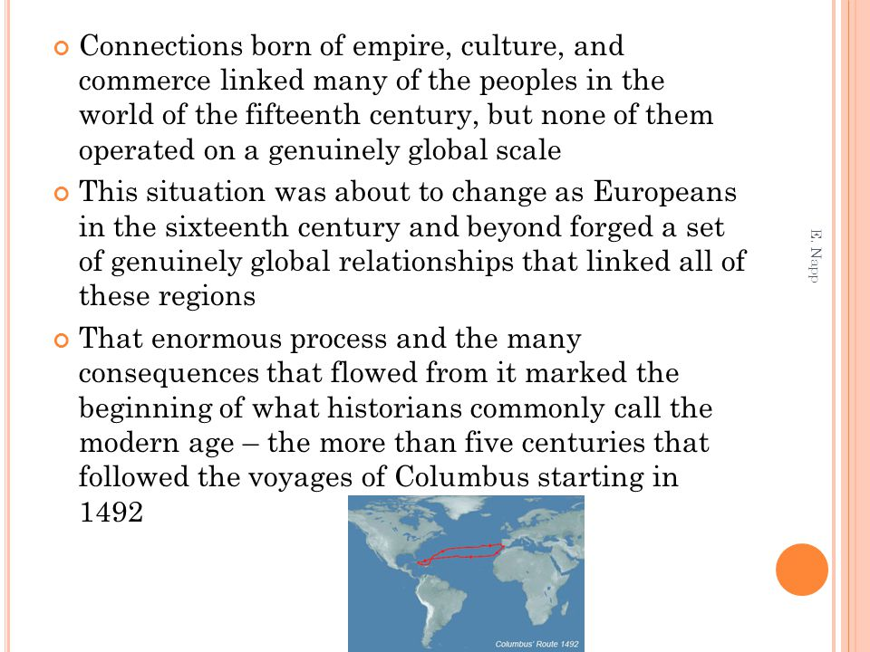 Connections born of empire, culture, and commerce linked many of the peoples in the world of the fifteenth century, but none of them operated on a genuinely global scale This situation was about to change as Europeans in the sixteenth century and beyond forged a set of genuinely global relationships that linked all of these regions That enormous process and the many consequences that flowed from it marked the beginning of what historians commonly call the modern age – the more than five centuries that followed the voyages of Columbus starting in 1492 E.