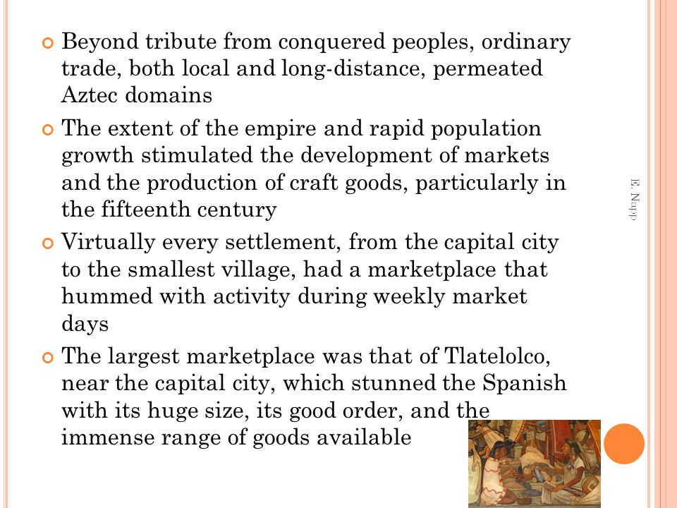 Beyond tribute from conquered peoples, ordinary trade, both local and long-distance, permeated Aztec domains The extent of the empire and rapid population growth stimulated the development of markets and the production of craft goods, particularly in the fifteenth century Virtually every settlement, from the capital city to the smallest village, had a marketplace that hummed with activity during weekly market days The largest marketplace was that of Tlatelolco, near the capital city, which stunned the Spanish with its huge size, its good order, and the immense range of goods available E.