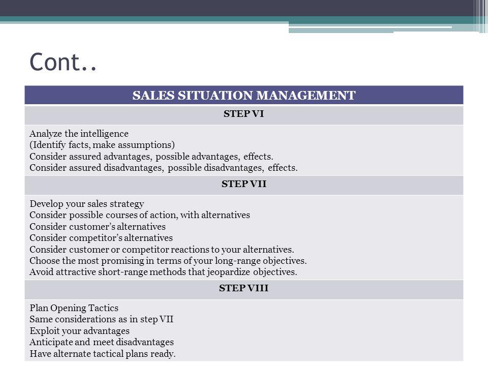 Cont.. SALES SITUATION MANAGEMENT STEP VI Analyze the intelligence (Identify facts, make assumptions) Consider assured advantages, possible advantages