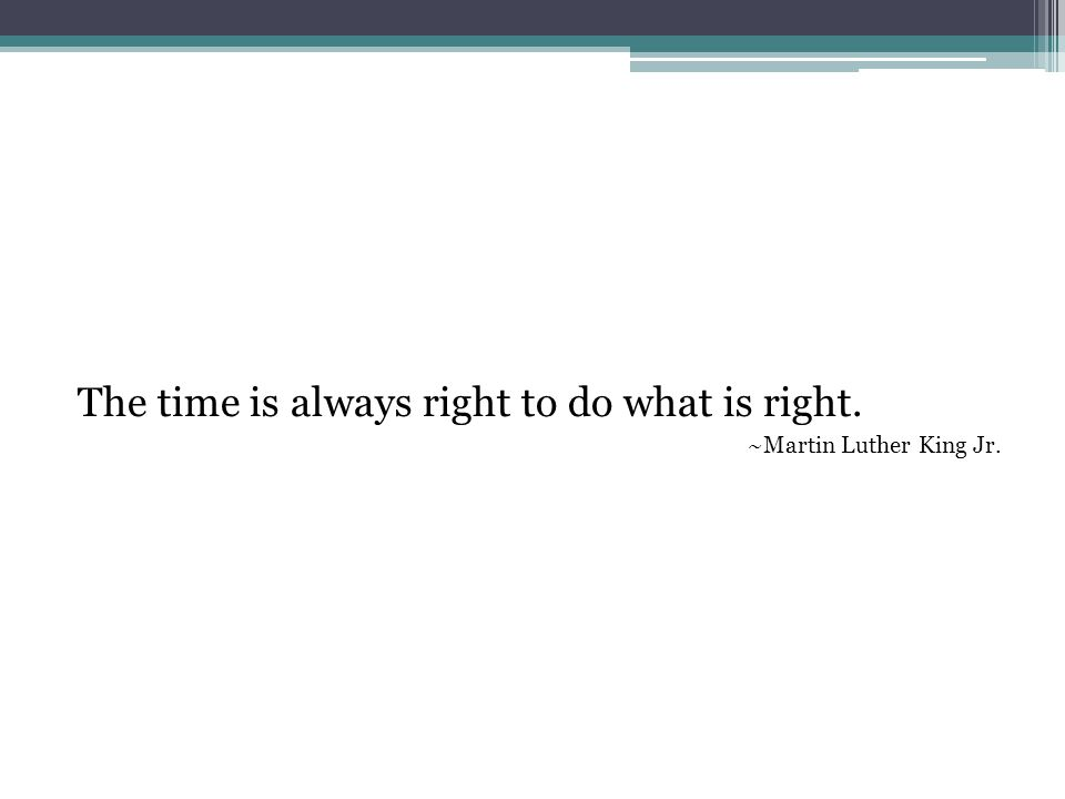 The time is always right to do what is right. ~Martin Luther King Jr.