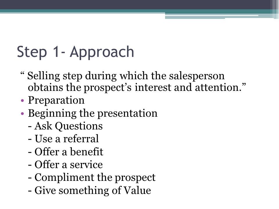 Step 1- Approach Selling step during which the salesperson obtains the prospect's interest and attention. Preparation Beginning the presentation - Ask Questions - Use a referral - Offer a benefit - Offer a service - Compliment the prospect - Give something of Value