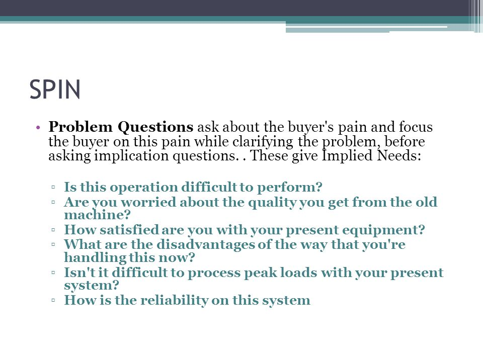 SPIN Problem Questions ask about the buyer s pain and focus the buyer on this pain while clarifying the problem, before asking implication questions..