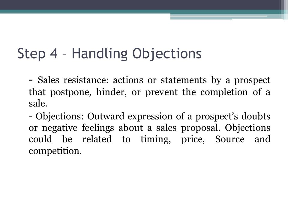 Step 4 – Handling Objections - Sales resistance: actions or statements by a prospect that postpone, hinder, or prevent the completion of a sale.