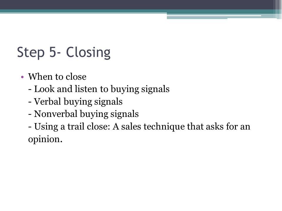 Step 5- Closing When to close - Look and listen to buying signals - Verbal buying signals - Nonverbal buying signals - Using a trail close: A sales technique that asks for an opinion.