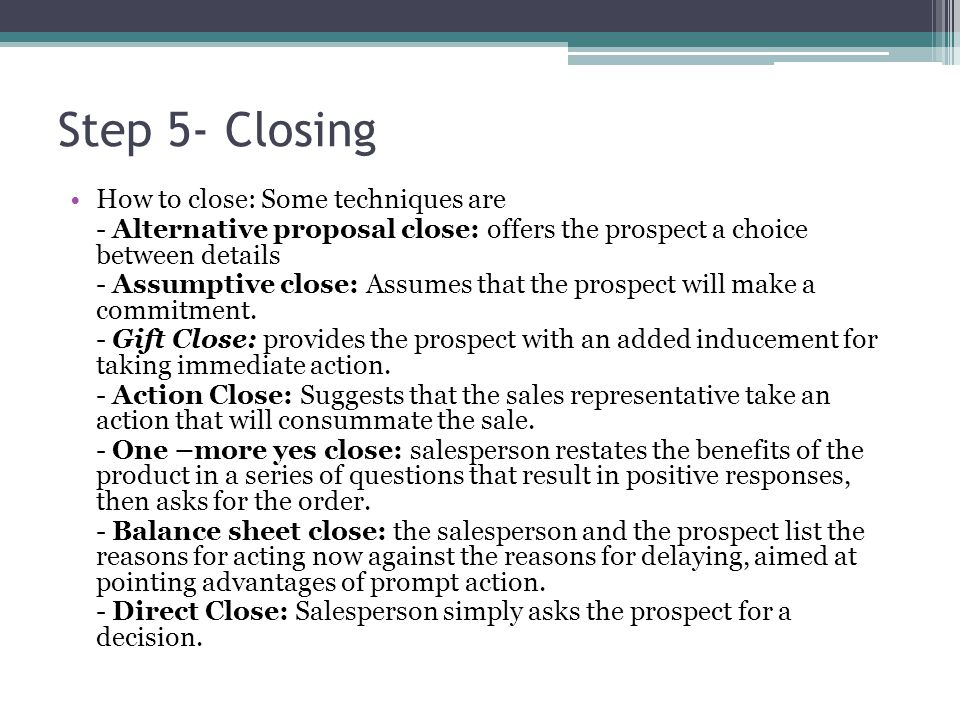 How to close: Some techniques are - Alternative proposal close: offers the prospect a choice between details - Assumptive close: Assumes that the prospect will make a commitment.