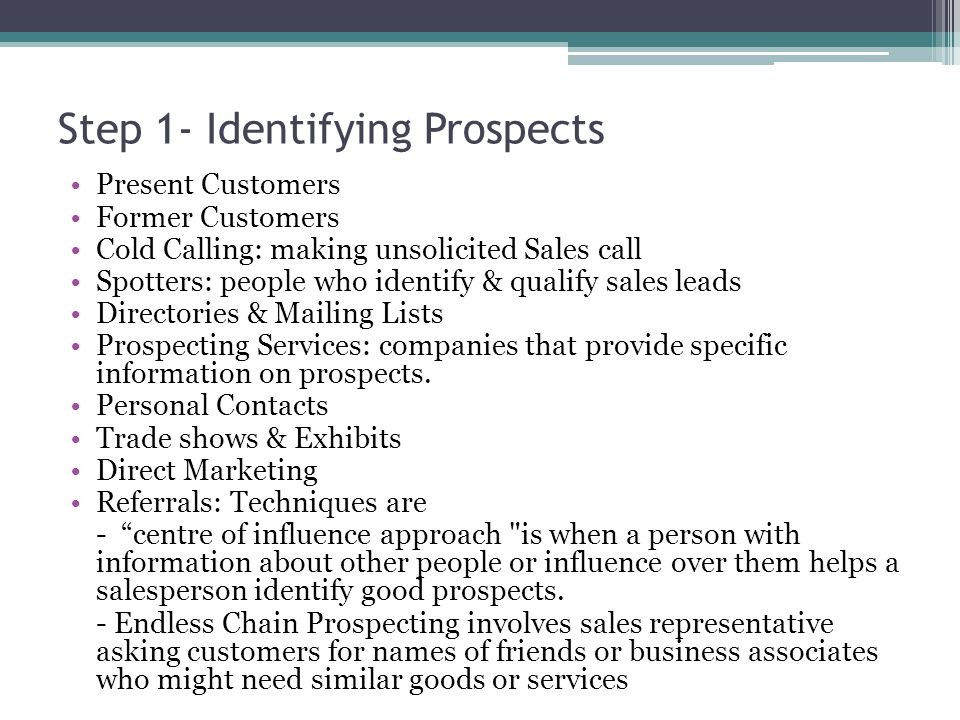 Step 1- Identifying Prospects Present Customers Former Customers Cold Calling: making unsolicited Sales call Spotters: people who identify & qualify sales leads Directories & Mailing Lists Prospecting Services: companies that provide specific information on prospects.
