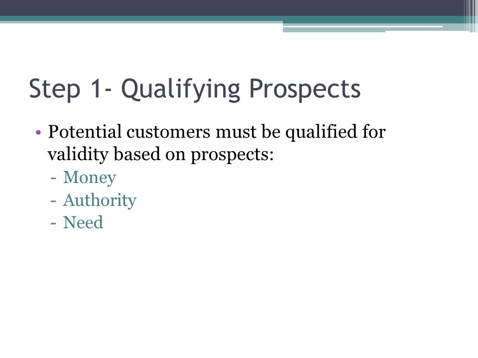 Step 1- Qualifying Prospects Potential customers must be qualified for validity based on prospects: -Money -Authority -Need