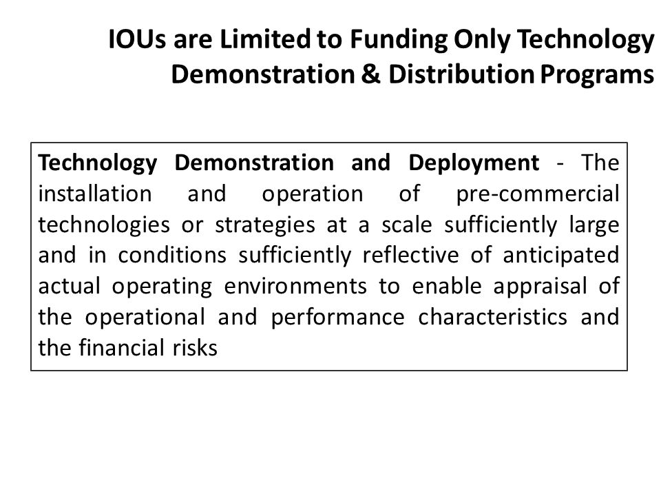 IOUs are Limited to Funding Only Technology Demonstration & Distribution Programs Technology Demonstration and Deployment - The installation and opera