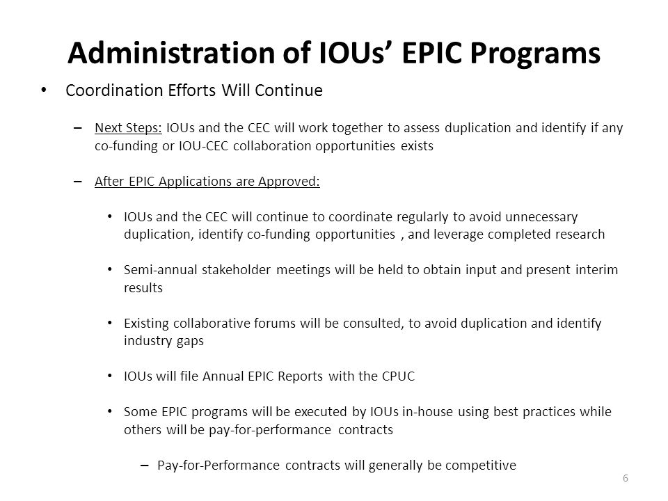 Administration of IOUs' EPIC Programs 6 Coordination Efforts Will Continue – Next Steps: IOUs and the CEC will work together to assess duplication and