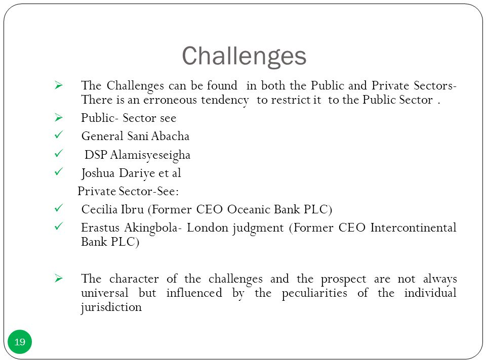 Challenges  The Challenges can be found in both the Public and Private Sectors- There is an erroneous tendency to restrict it to the Public Sector. 
