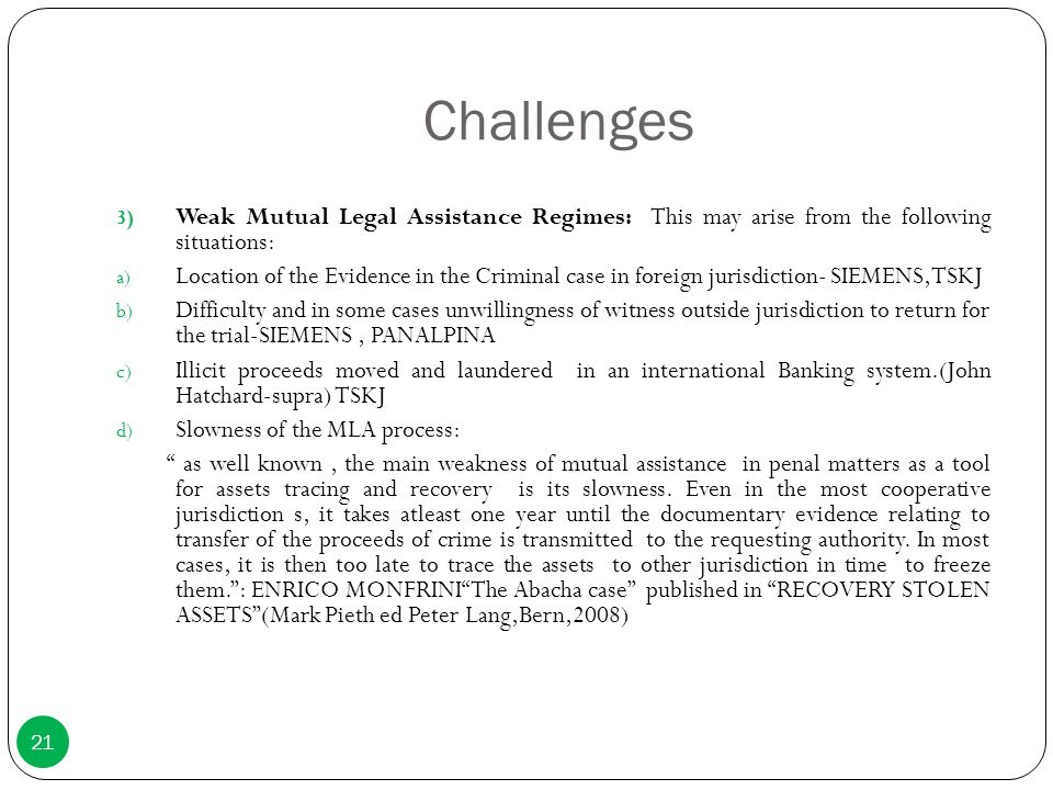 Challenges 3) Weak Mutual Legal Assistance Regimes: This may arise from the following situations: a) Location of the Evidence in the Criminal case in