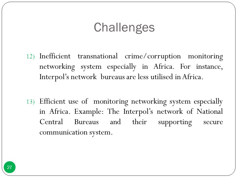 Challenges 12) Inefficient transnational crime/corruption monitoring networking system especially in Africa. For instance, Interpol's network bureaus