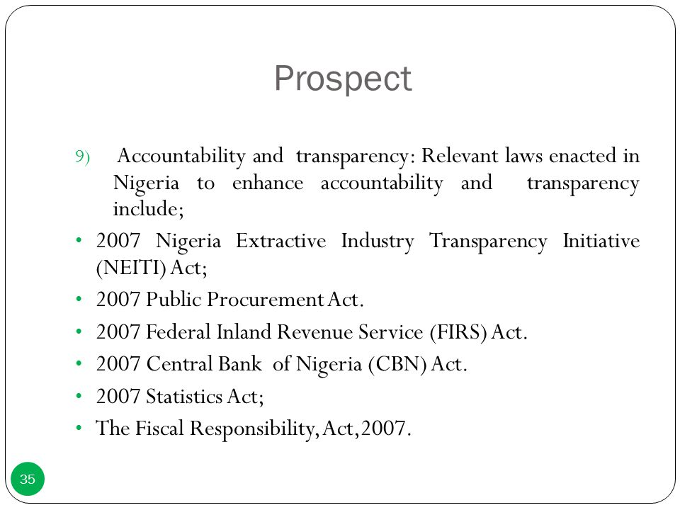 Prospect 9) Accountability and transparency: Relevant laws enacted in Nigeria to enhance accountability and transparency include; 2007 Nigeria Extract