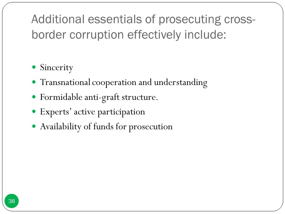 Additional essentials of prosecuting cross- border corruption effectively include: Sincerity Transnational cooperation and understanding Formidable an