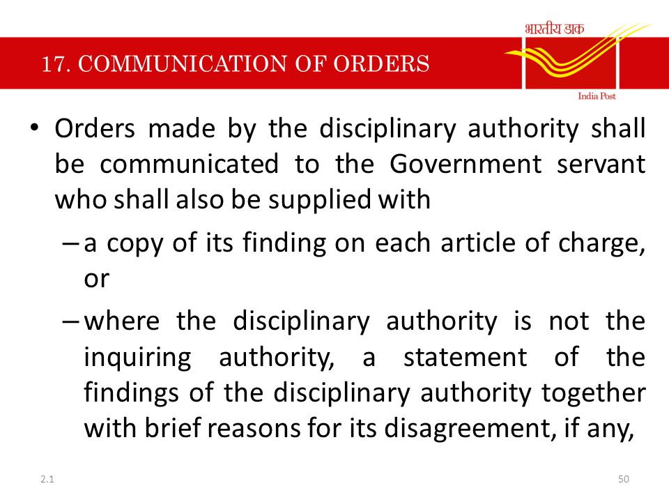 17. COMMUNICATION OF ORDERS Orders made by the disciplinary authority shall be communicated to the Government servant who shall also be supplied with