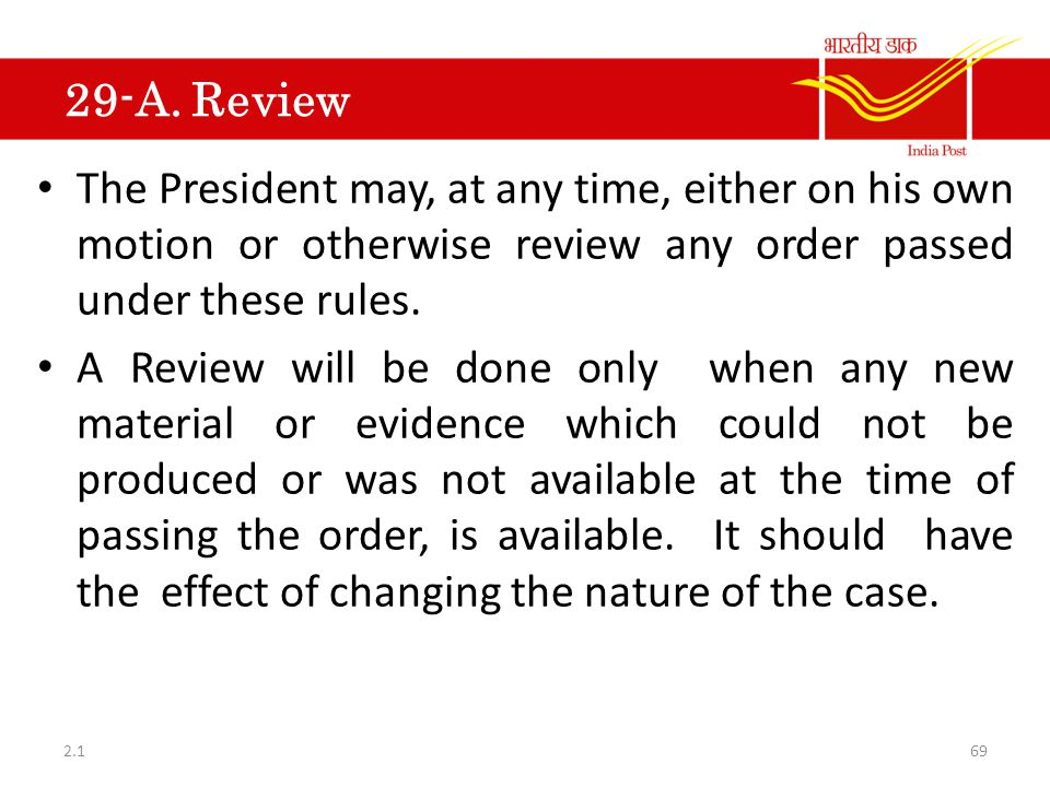 29-A. Review The President may, at any time, either on his own motion or otherwise review any order passed under these rules. A Review will be done on