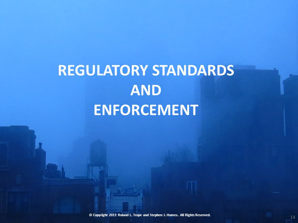REGULATORY STANDARDS AND ENFORCEMENT © Copyright 2013 Roland L.