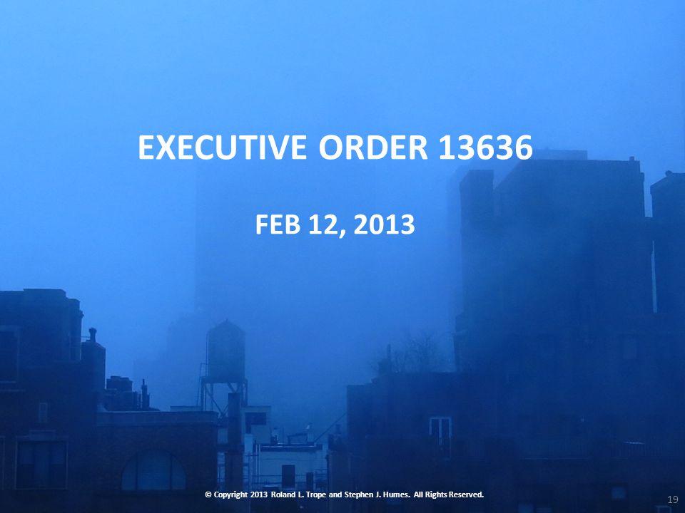 EXECUTIVE ORDER 13636 FEB 12, 2013 © Copyright 2013 Roland L.