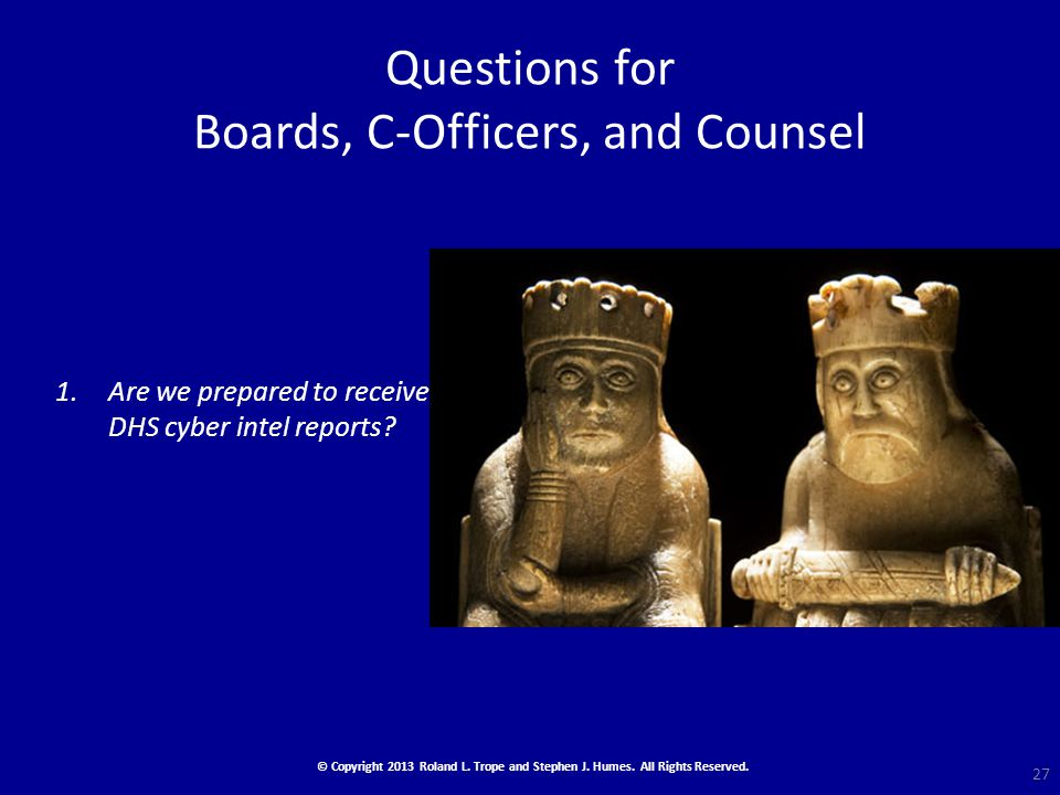 Questions for Boards, C-Officers, and Counsel 1.Are we prepared to receive DHS cyber intel reports.