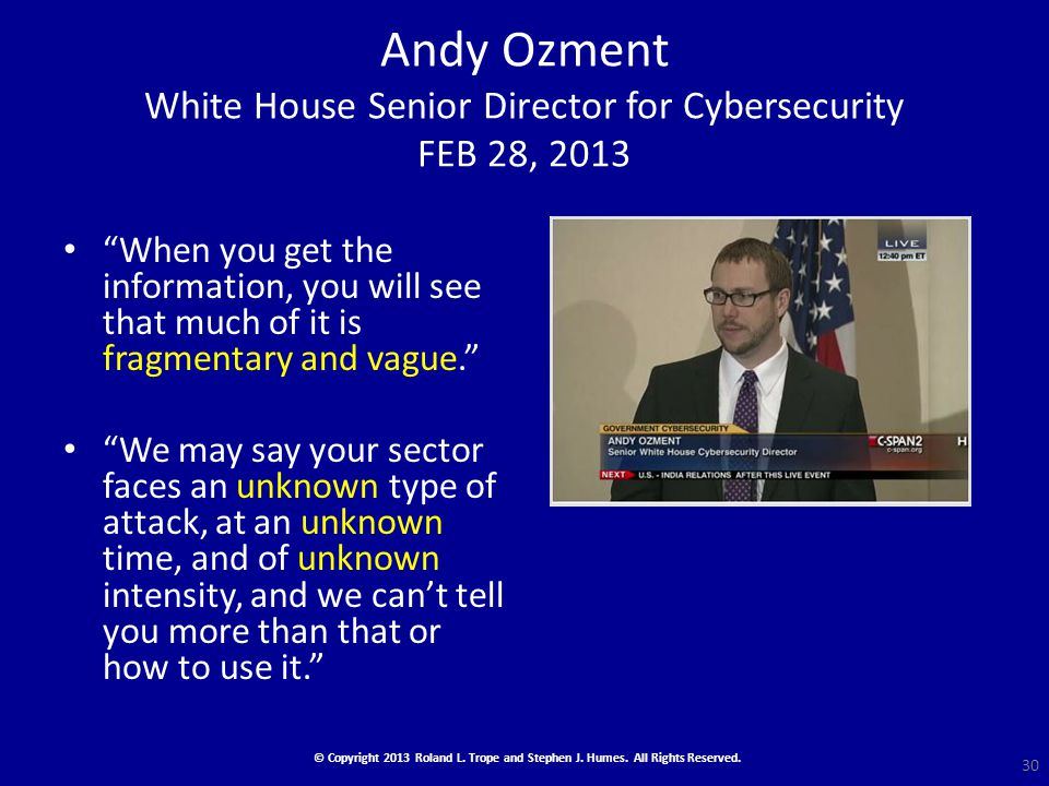 Andy Ozment White House Senior Director for Cybersecurity FEB 28, 2013 When you get the information, you will see that much of it is fragmentary and vague. We may say your sector faces an unknown type of attack, at an unknown time, and of unknown intensity, and we can't tell you more than that or how to use it. 30 © Copyright 2013 Roland L.