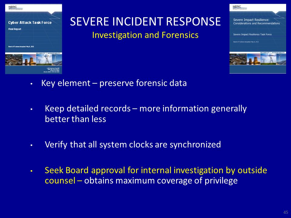 SEVERE INCIDENT RESPONSE Investigation and Forensics Key element – preserve forensic data Keep detailed records – more information generally better than less Verify that all system clocks are synchronized Seek Board approval for internal investigation by outside counsel – obtains maximum coverage of privilege 45