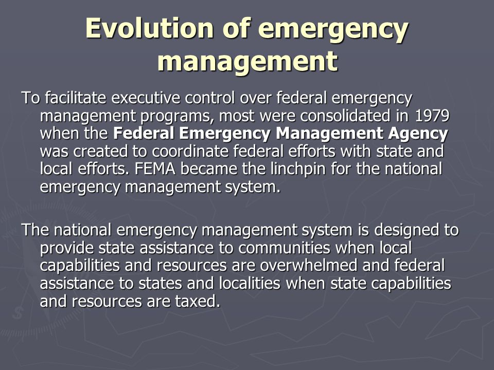 Evolution of emergency management To facilitate executive control over federal emergency management programs, most were consolidated in 1979 when the