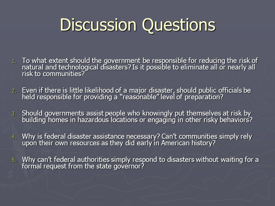 Discussion Questions 1. To what extent should the government be responsible for reducing the risk of natural and technological disasters? Is it possib
