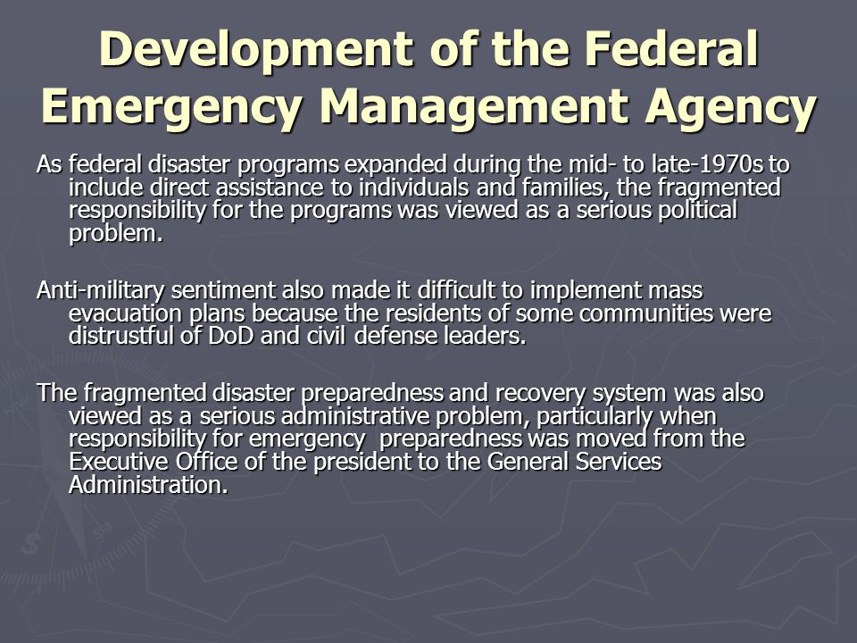 Development of the Federal Emergency Management Agency As federal disaster programs expanded during the mid- to late-1970s to include direct assistanc