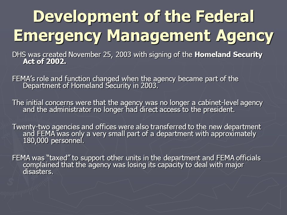 Development of the Federal Emergency Management Agency DHS was created November 25, 2003 with signing of the Homeland Security Act of 2002. FEMA's rol