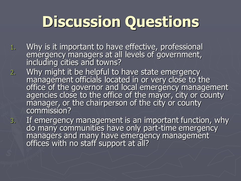 Discussion Questions 1. Why is it important to have effective, professional emergency managers at all levels of government, including cities and towns