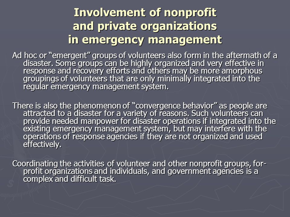 "Involvement of nonprofit and private organizations in emergency management Ad hoc or ""emergent"" groups of volunteers also form in the aftermath of a d"