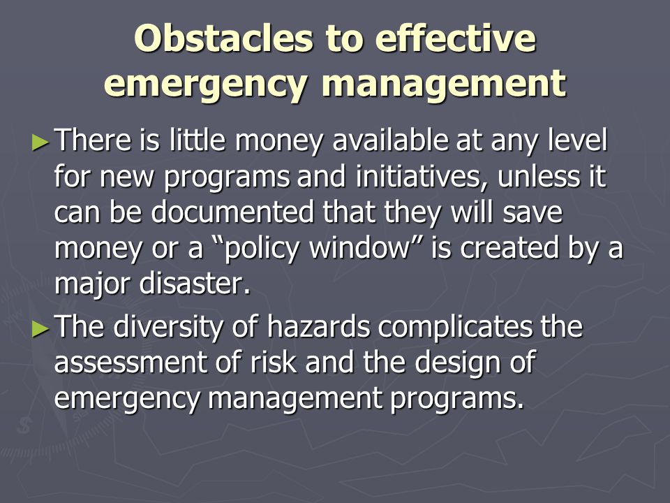 Obstacles to effective emergency management ► There is little money available at any level for new programs and initiatives, unless it can be document