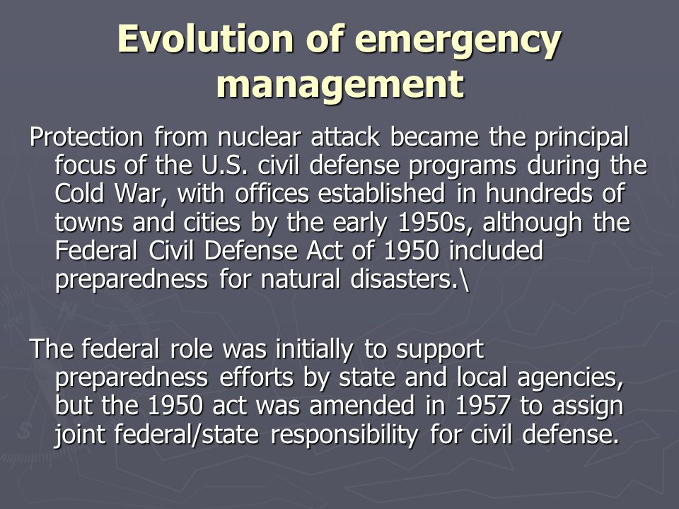Evolution of emergency management Concerns about the potential for other kinds of catastrophic natural and technological disasters increased during the 1960s and 1970s, particularly as people migrated to Southern coastal areas vulnerable to hurricanes and to California and the Pacific Northwest with their seismic hazards.