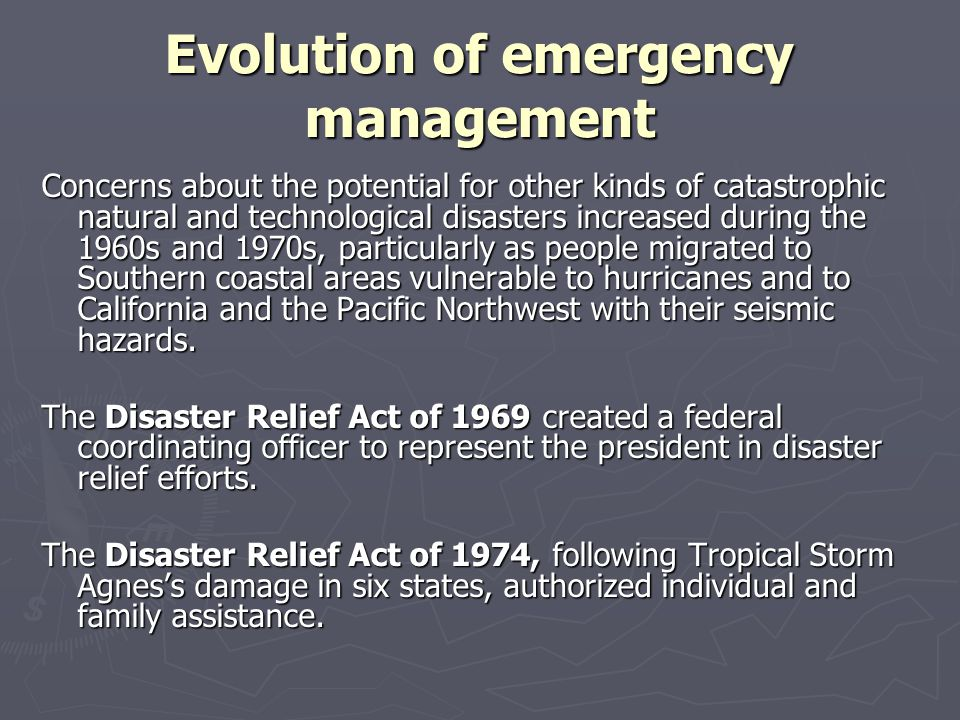 Evolution of emergency management By the mid- to late-1970s, federal responsibilities included civil defense, disaster assistance to state and local governments, disaster assistance to individuals and families, training of firefighters through the U.S.