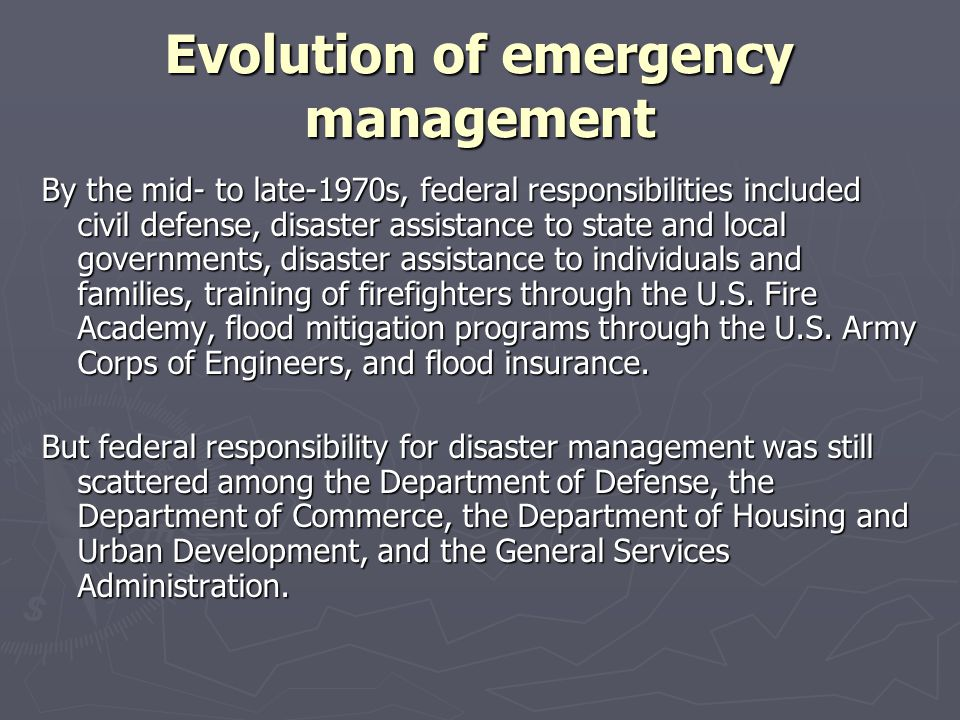 Evolution of emergency management To facilitate executive control over federal emergency management programs, most were consolidated in 1979 when the Federal Emergency Management Agency was created to coordinate federal efforts with state and local efforts.
