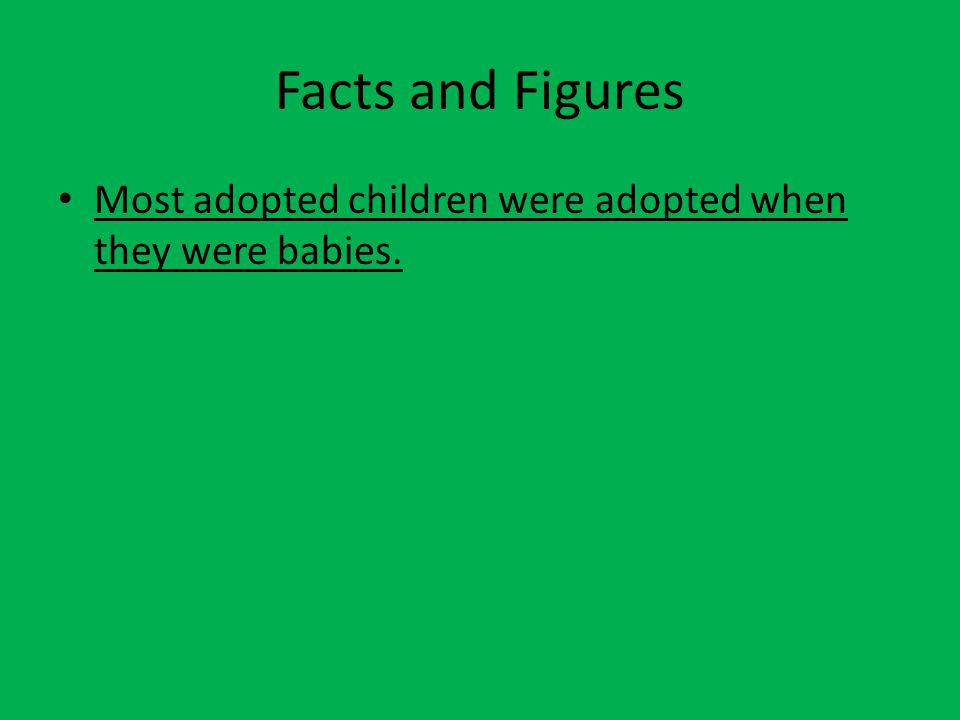 Facts and Figures Most adopted children were adopted when they were babies.