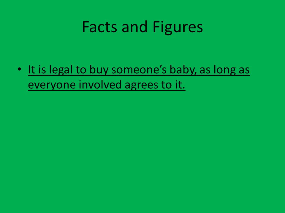 Facts and Figures It is legal to buy someone's baby, as long as everyone involved agrees to it.