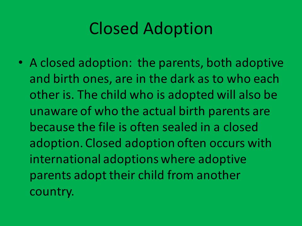 Closed Adoption A closed adoption: the parents, both adoptive and birth ones, are in the dark as to who each other is. The child who is adopted will a
