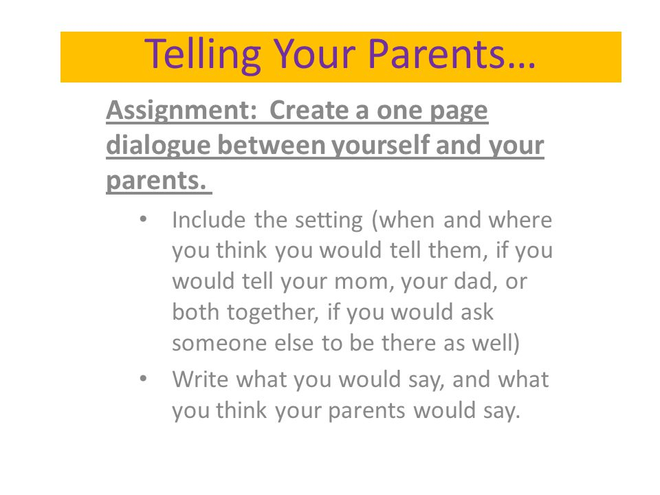 Assignment: Create a one page dialogue between yourself and your parents. Include the setting (when and where you think you would tell them, if you wo