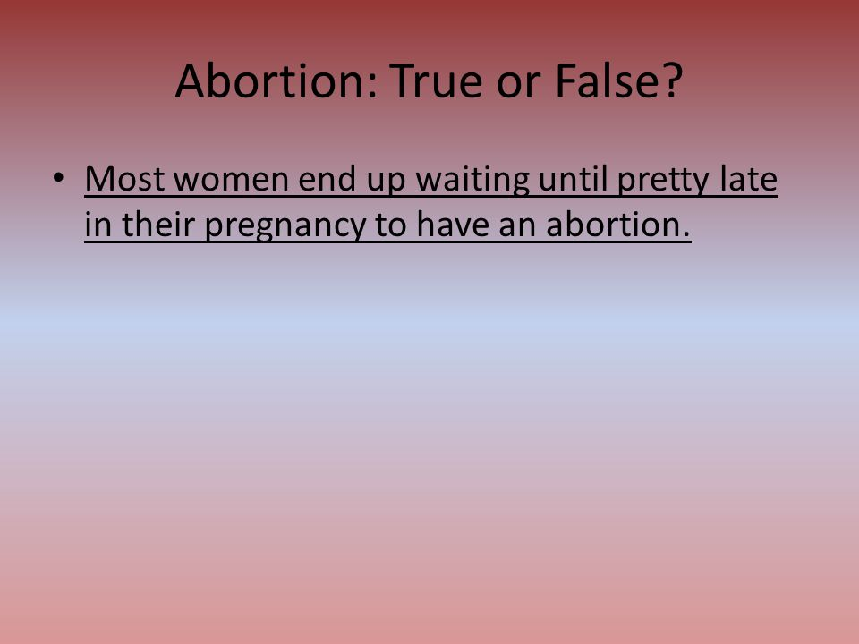 Most women end up waiting until pretty late in their pregnancy to have an abortion. Abortion: True or False?