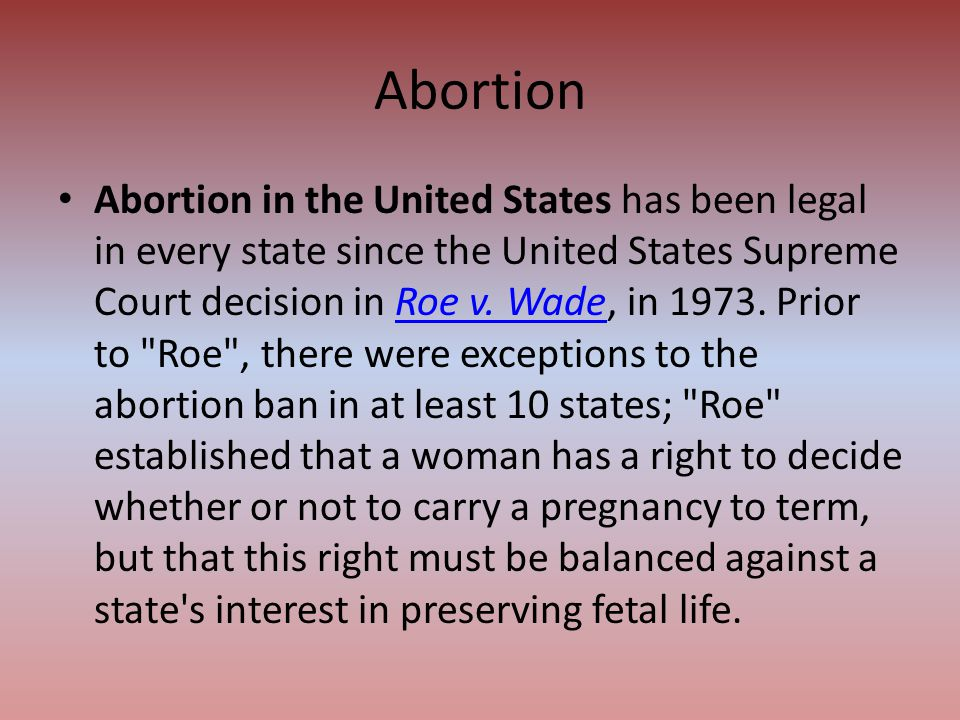 Abortion in the United States has been legal in every state since the United States Supreme Court decision in Roe v. Wade, in 1973. Prior to